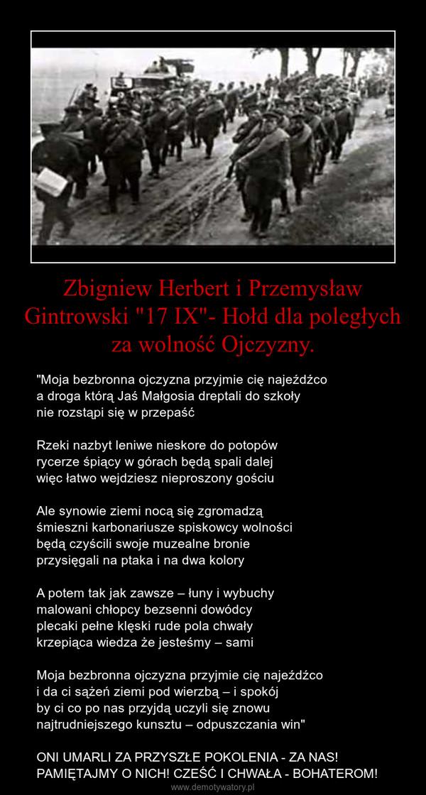 """Zbigniew Herbert i Przemysław Gintrowski """"17 IX""""- Hołd dla poległych za wolność Ojczyzny. – """"Moja bezbronna ojczyzna przyjmie cię najeźdźcoa droga którą Jaś Małgosia dreptali do szkołynie rozstąpi się w przepaśćRzeki nazbyt leniwe nieskore do potopówrycerze śpiący w górach będą spali dalejwięc łatwo wejdziesz nieproszony gościuAle synowie ziemi nocą się zgromadząśmieszni karbonariusze spiskowcy wolnościbędą czyścili swoje muzealne bronieprzysięgali na ptaka i na dwa koloryA potem tak jak zawsze – łuny i wybuchymalowani chłopcy bezsenni dowódcyplecaki pełne klęski rude pola chwałykrzepiąca wiedza że jesteśmy – samiMoja bezbronna ojczyzna przyjmie cię najeźdźcoi da ci sążeń ziemi pod wierzbą – i spokójby ci co po nas przyjdą uczyli się znowunajtrudniejszego kunsztu – odpuszczania win""""ONI UMARLI ZA PRZYSZŁE POKOLENIA - ZA NAS! PAMIĘTAJMY O NICH! CZEŚĆ I CHWAŁA - BOHATEROM!"""