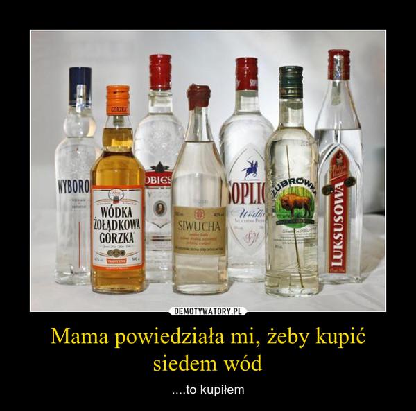 Mama powiedziała mi, żeby kupić siedem wód – ....to kupiłem