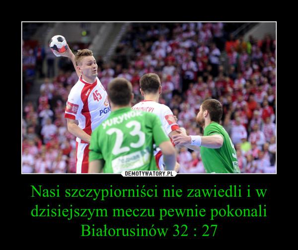 Nasi szczypiorniści nie zawiedli i w dzisiejszym meczu pewnie pokonali Białorusinów 32 : 27 –