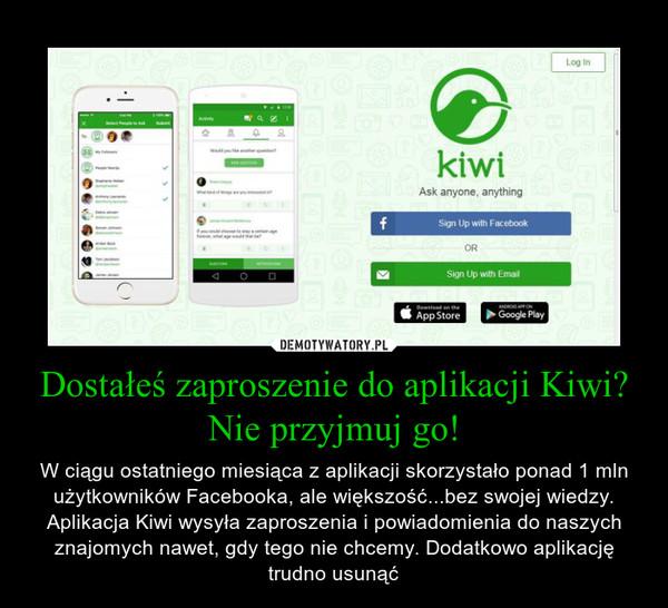 Dostałeś zaproszenie do aplikacji Kiwi? Nie przyjmuj go! – W ciągu ostatniego miesiąca z aplikacji skorzystało ponad 1 mln użytkowników Facebooka, ale większość...bez swojej wiedzy. Aplikacja Kiwi wysyła zaproszenia i powiadomienia do naszych znajomych nawet, gdy tego nie chcemy. Dodatkowo aplikację trudno usunąć