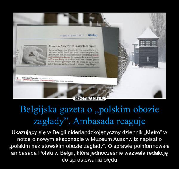 """Belgijska gazeta o """"polskim obozie zagłady"""". Ambasada reaguje – Ukazujący się w Belgii niderlandzkojęzyczny dziennik """"Metro"""" w notce o nowym eksponacie w Muzeum Auschwitz napisał o """"polskim nazistowskim obozie zagłady"""". O sprawie poinformowała ambasada Polski w Belgii, która jednocześnie wezwała redakcję do sprostowania błędu"""