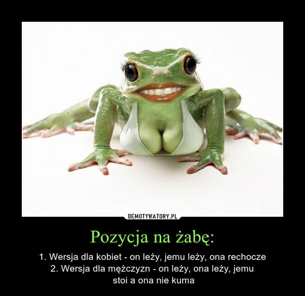 Pozycja na żabę: – 1. Wersja dla kobiet - on leży, jemu leży, ona rechocze2. Wersja dla mężczyzn - on leży, ona leży, jemu stoi a ona nie kuma