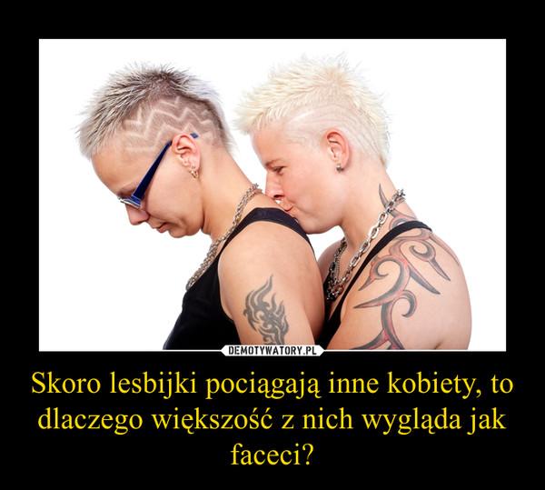 Skoro lesbijki pociągają inne kobiety, to dlaczego większość z nich wygląda jak faceci? –