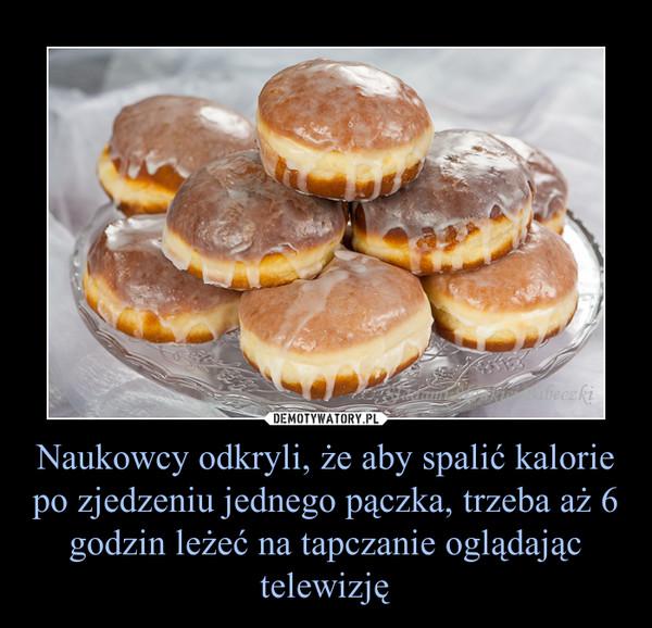 Naukowcy odkryli, że aby spalić kalorie po zjedzeniu jednego pączka, trzeba aż 6 godzin leżeć na tapczanie oglądając telewizję –