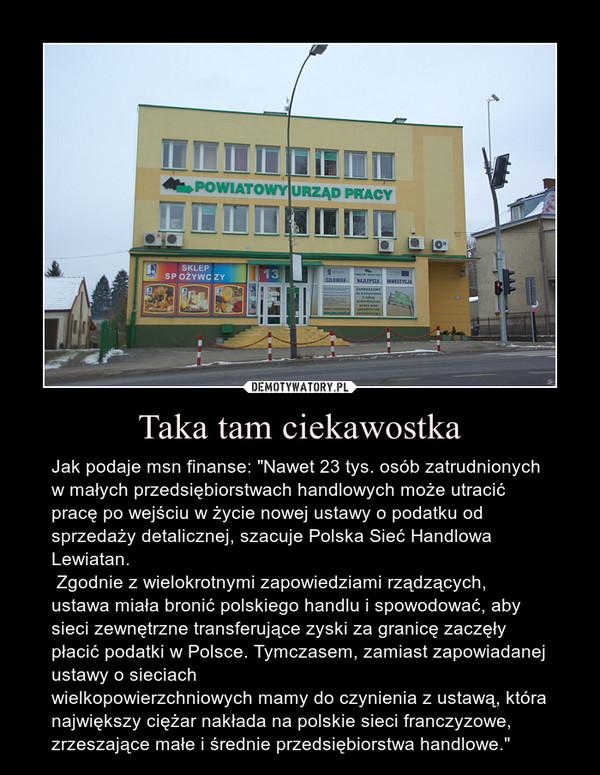 """Taka tam ciekawostka – Jak podaje msn finanse: """"Nawet 23 tys. osób zatrudnionych w małych przedsiębiorstwach handlowych może utracić pracę po wejściu w życie nowej ustawy o podatku od sprzedaży detalicznej, szacuje Polska Sieć Handlowa Lewiatan. Zgodnie z wielokrotnymi zapowiedziami rządzących, ustawa miała bronić polskiego handlu i spowodować, aby sieci zewnętrzne transferujące zyski za granicę zaczęły płacić podatki w Polsce. Tymczasem, zamiast zapowiadanej ustawy o sieciachwielkopowierzchniowych mamy do czynienia z ustawą, która największy ciężar nakłada na polskie sieci franczyzowe, zrzeszające małe i średnie przedsiębiorstwa handlowe."""""""