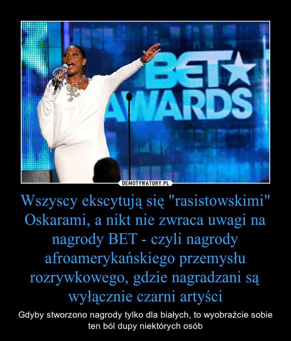 """Wszyscy ekscytują się """"rasistowskimi"""" Oskarami, a nikt nie zwraca uwagi na nagrody BET - czyli nagrody afroamerykańskiego przemysłu rozrywkowego, gdzie nagradzani są wyłącznie czarni artyści – Gdyby stworzono nagrody tylko dla białych, to wyobraźcie sobie ten ból dupy niektórych osób"""