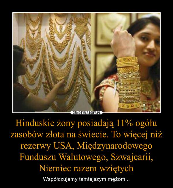 Hinduskie żony posiadają 11% ogółu zasobów złota na świecie. To więcej niż rezerwy USA, Międzynarodowego Funduszu Walutowego, Szwajcarii, Niemiec razem wziętych – Współczujemy tamtejszym mężom...