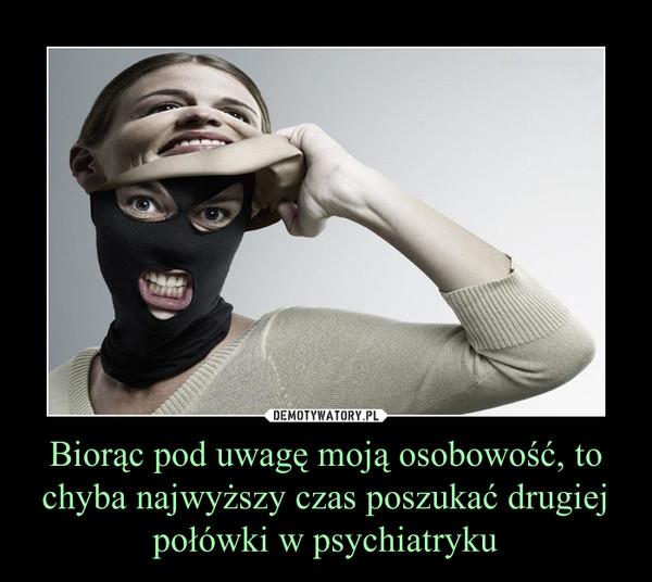 Biorąc pod uwagę moją osobowość, to chyba najwyższy czas poszukać drugiej połówki w psychiatryku –