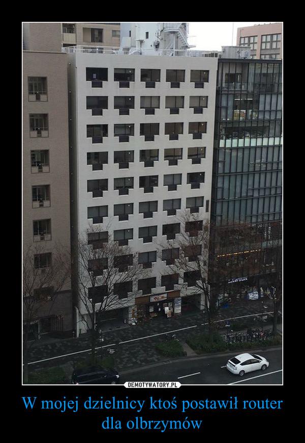 W mojej dzielnicy ktoś postawił router dla olbrzymów –