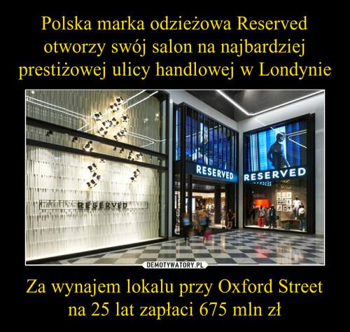 Polska marka odzieżowa Reserved otworzy swój salon na najbardziej prestiżowej ulicy handlowej w Londynie Za wynajem lokalu przy Oxford Street na 25 lat zapłaci 675 mln zł