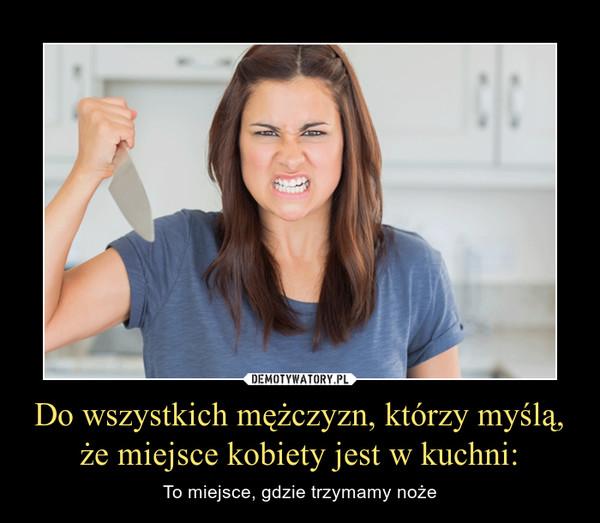 Do wszystkich mężczyzn, którzy myślą, że miejsce kobiety jest w kuchni: – To miejsce, gdzie trzymamy noże