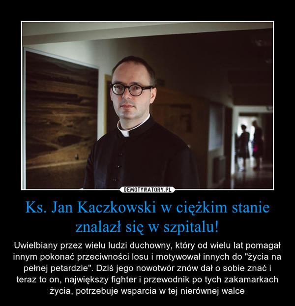 """Ks. Jan Kaczkowski w ciężkim stanie znalazł się w szpitalu! – Uwielbiany przez wielu ludzi duchowny, który od wielu lat pomagał innym pokonać przeciwności losu i motywował innych do """"życia na pełnej petardzie"""". Dziś jego nowotwór znów dał o sobie znać i teraz to on, największy fighter i przewodnik po tych zakamarkach życia, potrzebuje wsparcia w tej nierównej walce"""
