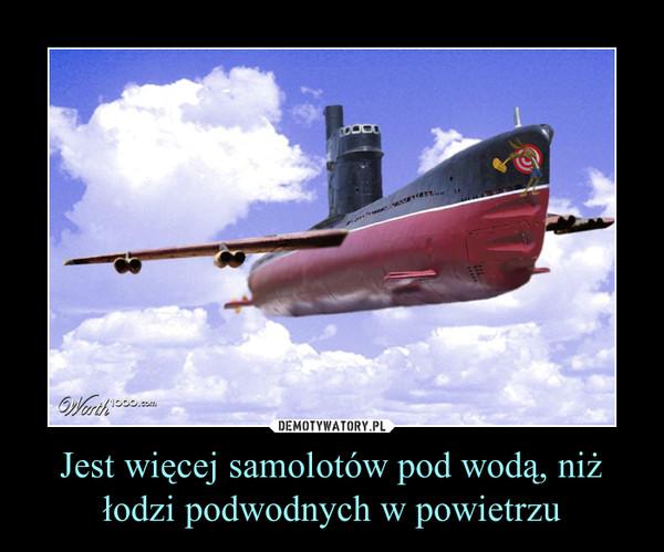 Jest więcej samolotów pod wodą, niż łodzi podwodnych w powietrzu –