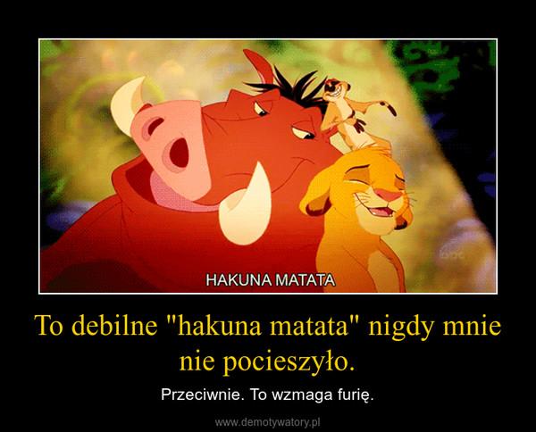 """To debilne """"hakuna matata"""" nigdy mnie nie pocieszyło. – Przeciwnie. To wzmaga furię."""