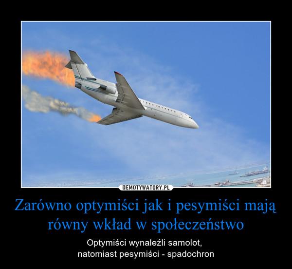 Zarówno optymiści jak i pesymiści mają równy wkład w społeczeństwo – Optymiści wynaleźli samolot, natomiast pesymiści - spadochron