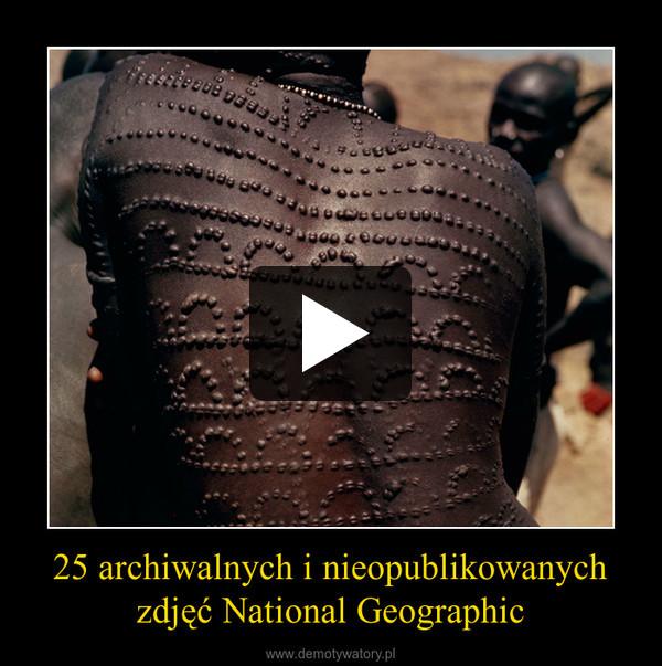 25 archiwalnych i nieopublikowanych zdjęć National Geographic –
