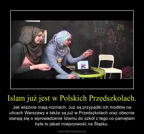 Islam już jest w Polskich Przedszkolach. – Jak widzicie mają rozmach. Już są przypadki ich modłów na ulicach Warszawy a także są już w Przedszkolach oraz obecnie starają się o wprowadzenie Islamu do szkół z tego co pamiętam była to jakaś miejscowość na Śląsku.