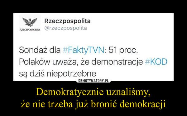 Demokratycznie uznaliśmy,że nie trzeba już bronić demokracji –