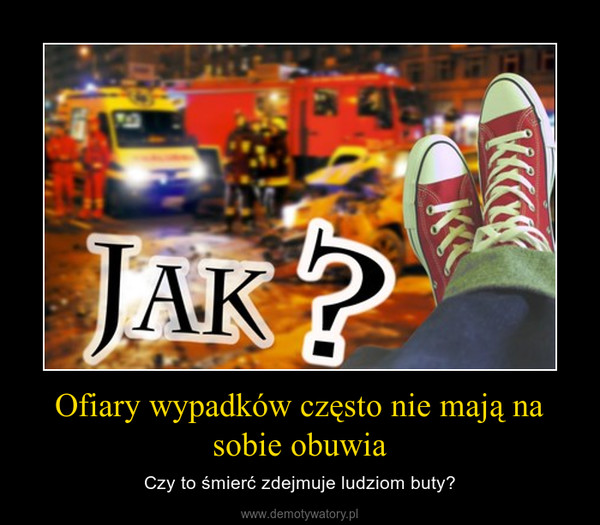 Ofiary wypadków często nie mają na sobie obuwia – Czy to śmierć zdejmuje ludziom buty?
