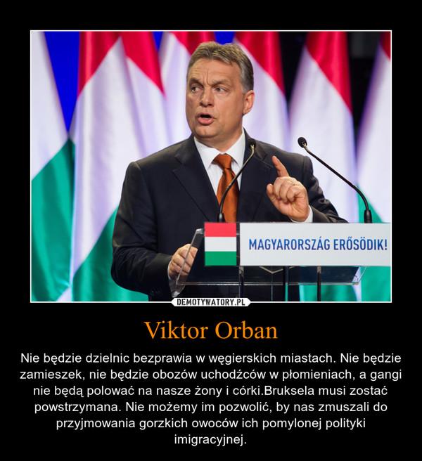 Viktor Orban – Nie będzie dzielnic bezprawia w węgierskich miastach. Nie będzie zamieszek, nie będzie obozów uchodźców w płomieniach, a gangi nie będą polować na nasze żony i córki.Bruksela musi zostać powstrzymana. Nie możemy im pozwolić, by nas zmuszali do przyjmowania gorzkich owoców ich pomylonej polityki imigracyjnej.
