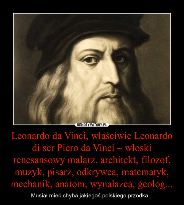 Leonardo da Vinci, właściwie Leonardo di ser Piero da Vinci – włoski renesansowy malarz, architekt, filozof, muzyk, pisarz, odkrywca, matematyk, mechanik, anatom, wynalazca, geolog... – Musiał mieć chyba jakiegoś polskiego przodka...