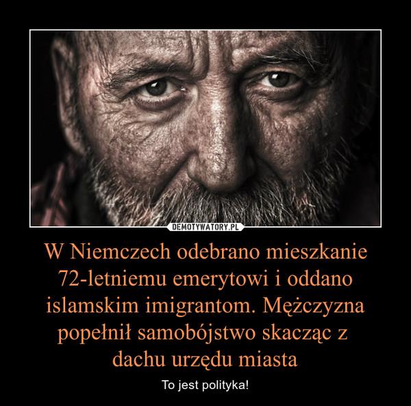 W Niemczech odebrano mieszkanie 72-letniemu emerytowi i oddano islamskim imigrantom. Mężczyzna popełnił samobójstwo skacząc z dachu urzędu miasta – To jest polityka!