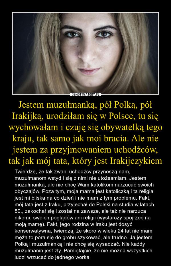 Jestem muzułmanką, pół Polką, pół Irakijką, urodziłam się w Polsce, tu się wychowałam i czuję się obywatelką tego kraju, tak samo jak moi bracia. Ale nie jestem za przyjmowaniem uchodźców, tak jak mój tata, który jest Irakijczykiem – Twierdzę, że tak zwani uchodźcy przynoszą nam, muzułmanom wstyd i się z nimi nie utożsamiam. Jestem muzułmanką, ale nie chcę Wam katolikom narzucać swoich obyczajów. Poza tym, moja mama jest katoliczką i ta religia jest mi bliska na co dzień i nie mam z tym problemu. Fakt, mój tata jest z Iraku, przyjechał do Polski na studia w latach 80., zakochał się i został na zawsze, ale też nie narzuca nikomu swoich poglądów ani religii (wystarczy spojrzeć na moją mamę). Fakt, jego rodzina w Iraku jest dosyć konserwatywna, twierdzą, że skoro w wieku 24 lat nie mam męża to pora się do grobu szykować, ale trudno. Ja jestem Polką i muzułmanką i nie chcę się wysadzać. Nie każdy muzułmanin jest zły. Pamiętajcie, że nie można wszystkich ludzi wrzucać do jednego worka
