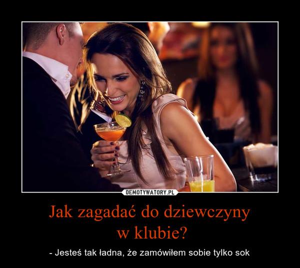 Jak zagadać do dziewczyny w klubie? – - Jesteś tak ładna, że zamówiłem sobie tylko sok