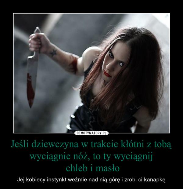 Jeśli dziewczyna w trakcie kłótni z tobą wyciągnie nóż, to ty wyciągnij chleb i masło – Jej kobiecy instynkt weźmie nad nią górę i zrobi ci kanapkę