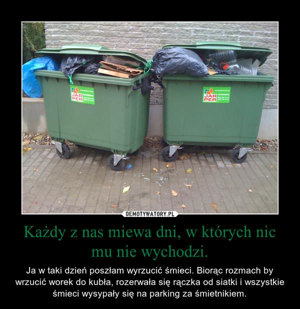 Każdy z nas miewa dni, w których nic mu nie wychodzi. – Ja w taki dzień poszłam wyrzucić śmieci. Biorąc rozmach by wrzucić worek do kubła, rozerwała się rączka od siatki i wszystkie śmieci wysypały się na parking za śmietnikiem.