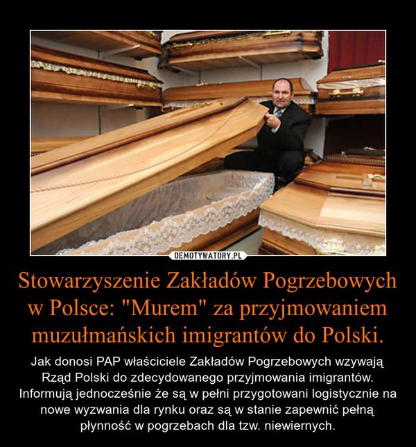 """Stowarzyszenie Zakładów Pogrzebowych w Polsce: """"Murem"""" za przyjmowaniem muzułmańskich imigrantów do Polski. – Jak donosi PAP właściciele Zakładów Pogrzebowych wzywają Rząd Polski do zdecydowanego przyjmowania imigrantów. Informują jednocześnie że są w pełni przygotowani logistycznie na nowe wyzwania dla rynku oraz są w stanie zapewnić pełną płynność w pogrzebach dla tzw. niewiernych."""