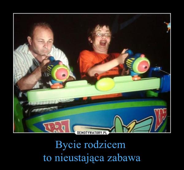 Bycie rodzicem to nieustająca zabawa –