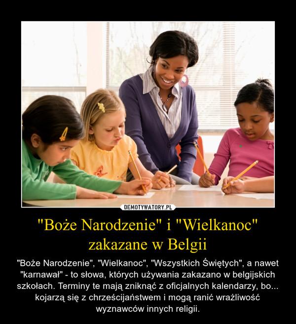 """""""Boże Narodzenie"""" i """"Wielkanoc"""" zakazane w Belgii – """"Boże Narodzenie"""", """"Wielkanoc"""", """"Wszystkich Świętych"""", a nawet """"karnawał"""" - to słowa, których używania zakazano w belgijskich szkołach. Terminy te mają zniknąć z oficjalnych kalendarzy, bo... kojarzą się z chrześcijaństwem i mogą ranić wrażliwość wyznawców innych religii."""