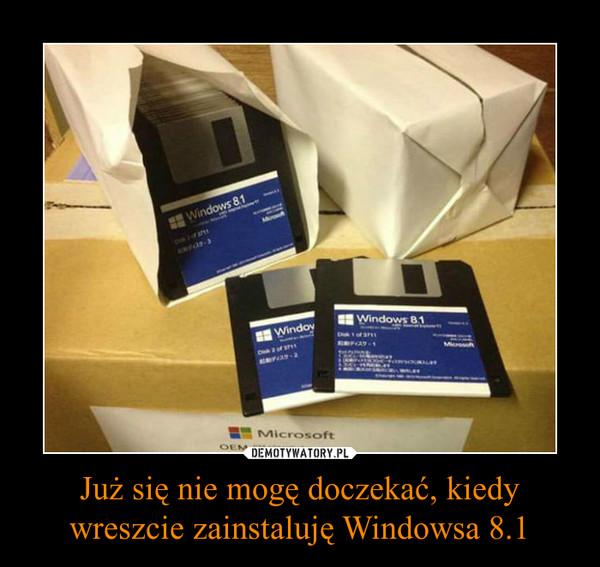 Już się nie mogę doczekać, kiedy wreszcie zainstaluję Windowsa 8.1 –