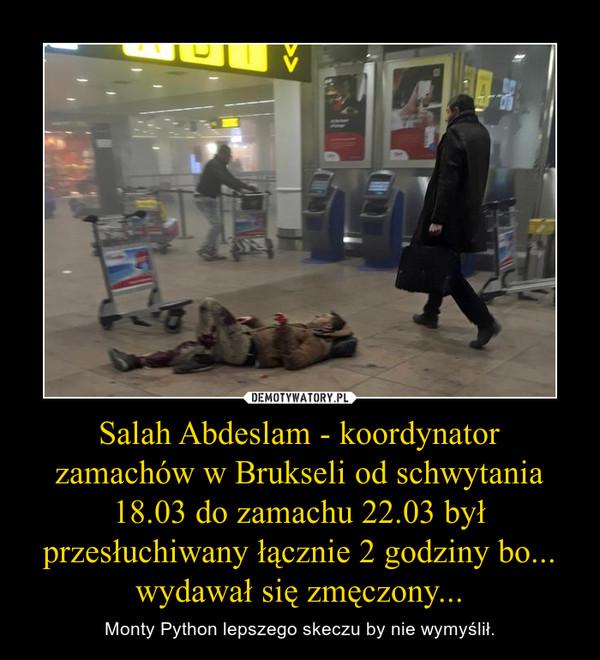 Salah Abdeslam - koordynator zamachów w Brukseli od schwytania 18.03 do zamachu 22.03 był przesłuchiwany łącznie 2 godziny bo... wydawał się zmęczony... – Monty Python lepszego skeczu by nie wymyślił.