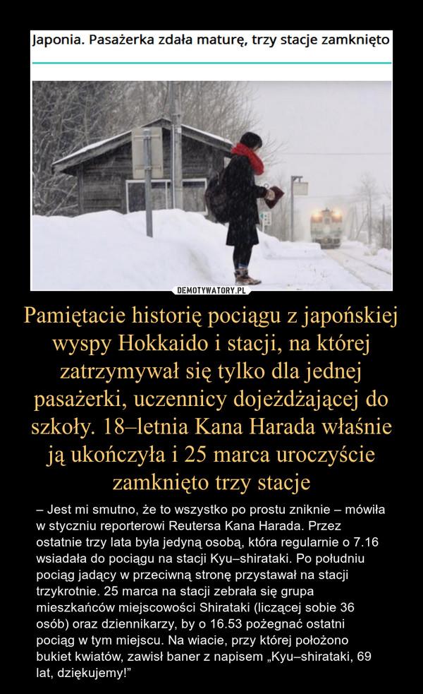 """Pamiętacie historię pociągu z japońskiej wyspy Hokkaido i stacji, na której zatrzymywał się tylko dla jednej pasażerki, uczennicy dojeżdżającej do szkoły. 18–letnia Kana Harada właśnie ją ukończyła i 25 marca uroczyście zamknięto trzy stacje – – Jest mi smutno, że to wszystko po prostu zniknie – mówiła w styczniu reporterowi Reutersa Kana Harada. Przez ostatnie trzy lata była jedyną osobą, która regularnie o 7.16 wsiadała do pociągu na stacji Kyu–shirataki. Po południu pociąg jadący w przeciwną stronę przystawał na stacji trzykrotnie. 25 marca na stacji zebrała się grupa mieszkańców miejscowości Shirataki (liczącej sobie 36 osób) oraz dziennikarzy, by o 16.53 pożegnać ostatni pociąg w tym miejscu. Na wiacie, przy której położono bukiet kwiatów, zawisł baner z napisem """"Kyu–shirataki, 69 lat, dziękujemy!"""""""