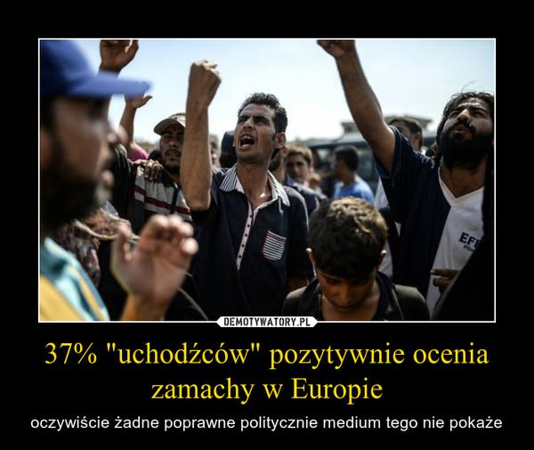 """37% """"uchodźców"""" pozytywnie ocenia zamachy w Europie – oczywiście żadne poprawne politycznie medium tego nie pokaże"""
