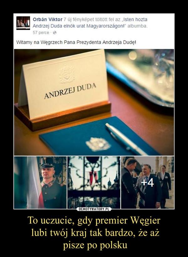 To uczucie, gdy premier Węgier lubi twój kraj tak bardzo, że aż pisze po polsku –