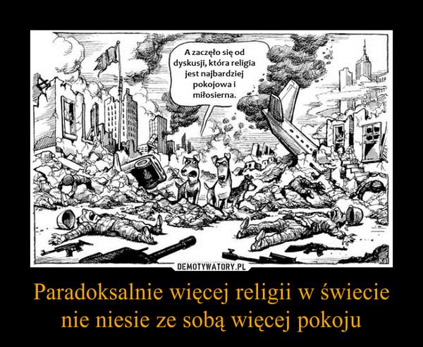 Paradoksalnie więcej religii w świecie nie niesie ze sobą więcej pokoju –