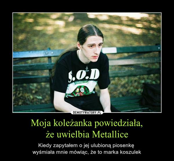 Moja koleżanka powiedziała,że uwielbia Metallice – Kiedy zapytałem o jej ulubioną piosenkę wyśmiała mnie mówiąc, że to marka koszulek