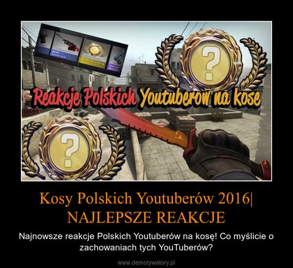 Kosy Polskich Youtuberów 2016| NAJLEPSZE REAKCJE – Najnowsze reakcje Polskich Youtuberów na kosę! Co myślicie o zachowaniach tych YouTuberów?