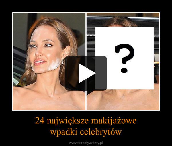 24 największe makijażowewpadki celebrytów –
