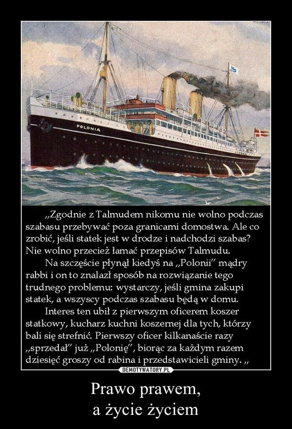 """Prawo prawem,a życie życiem –  """"Zgodnie z Talmudem nikomu nie wolno podczasszabasu przebywać poza granicami domostwa. Ale cozrobić, jeśli statek jest w drodze i nadchodzi szabas?Nie wolno przecież łamać przepisów Talmudu.Na szczęście płynął kiedyś na """"Polonii"""" mądryrabbi i on to znalazł sposób na rozwiązanie tegotrudnego problemu: wystarczy, jeśli gmina zakupistatek, a wszyscy podczas szabasu będą w domu.Interes ten ubił z pierwszym oficerem koszerstatkowy, kucharz kuchni koszernej dla tych, którzybali się strefnić Pierwszy oficer kilkanaście razy""""sprzedał"""" już """"Polonię"""", biorąc za każdym razemdziesięć groszy od rabina i przedstawicieli gminy. """""""