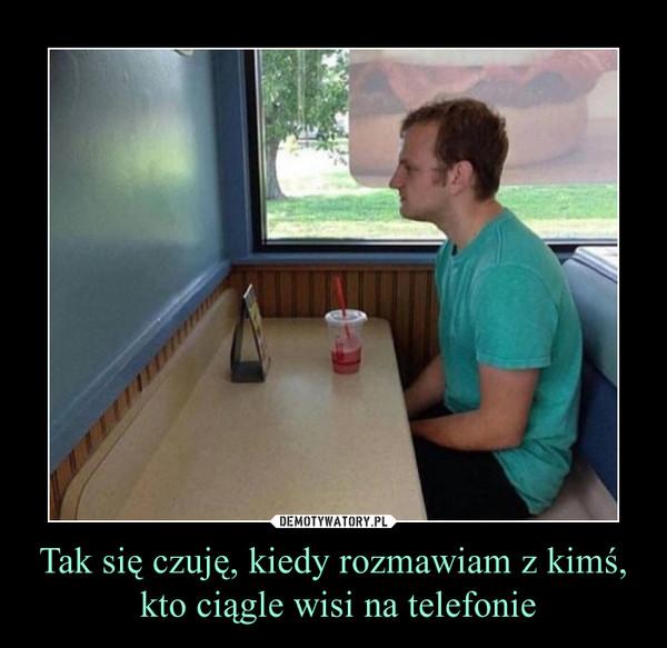 Tak się czuję, kiedy rozmawiam z kimś, kto ciągle wisi na telefonie –