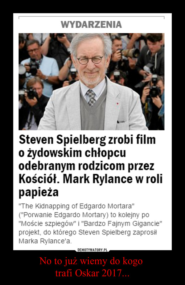 No to już wiemy do kogo trafi Oskar 2017... –  Steven Spielberg zrobi film o żydowskim chłopcu odebranym rodzicom przez kościół. Mark Rylance w roli papieża