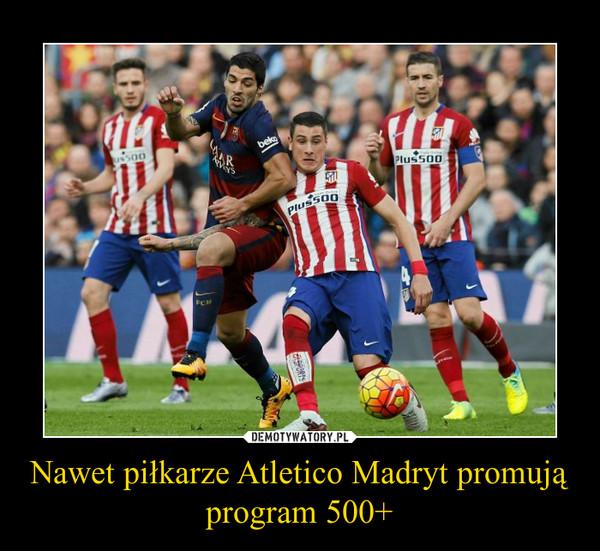 Nawet piłkarze Atletico Madryt promują program 500+ –