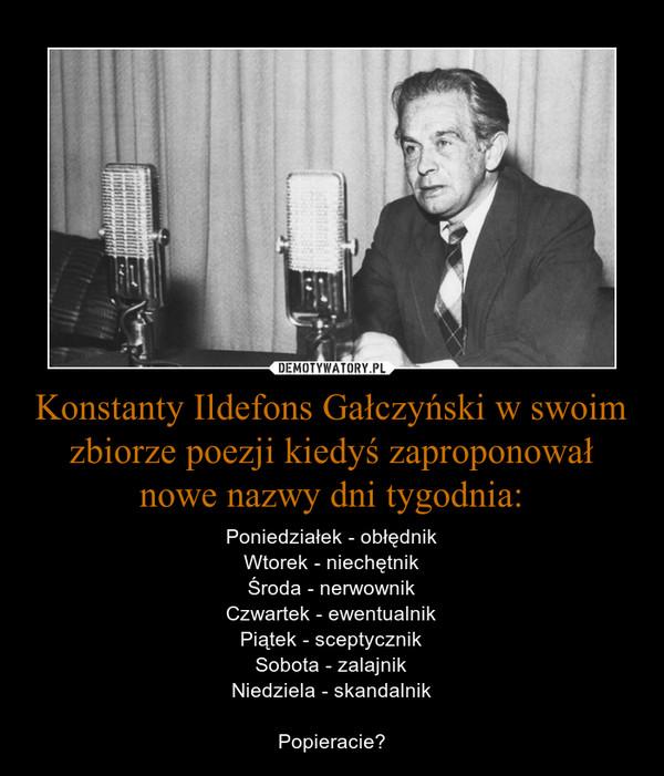 Konstanty Ildefons Gałczyński w swoim zbiorze poezji kiedyś zaproponował nowe nazwy dni tygodnia: – Poniedziałek - obłędnikWtorek - niechętnikŚroda - nerwownikCzwartek - ewentualnikPiątek - sceptycznikSobota - zalajnikNiedziela - skandalnikPopieracie?
