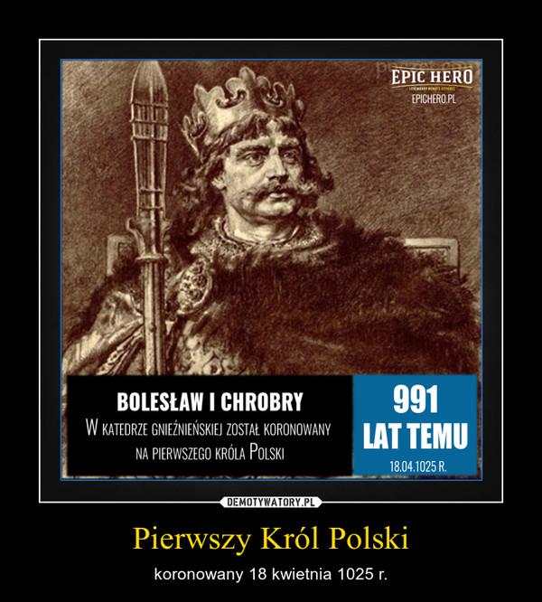 Pierwszy Król Polski – koronowany 18 kwietnia 1025 r.