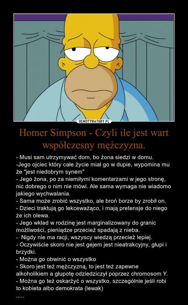 """Homer Simpson - Czyli ile jest wart współczesny mężczyzna. – - Musi sam utrzymywać dom, bo żona siedzi w domu.-Jego ojciec który całe życie miał go w dupie, wypomina mu że """"jest niedobrym synem""""- Jego żona, po za niemiłymi komentarzami w jego stronę, nic dobrego o nim nie mówi. Ale sama wymaga nie wiadomo jakiego wychwalania.- Sama może zrobić wszystko, ale broń borze by zrobił on.- Dzieci traktują go lekceważąco, i mają pretensje do niego że ich olewa.- Jego wkład w rodzinę jest marginalizowany do granic możliwości, pieniądze przecież spadają z nieba.-  Nigdy nie ma racji, wszyscy wiedzą przecież lepiej.- Oczywiście skoro nie jest gejem jest nieatrakcyjny, głupi i brzydki.- Można go obwinić o wszystko- Skoro jest też mężczyzną, to jest też zapewne alkoholikiem a głupotę odziedziczył poprzez chromosom Y.- Można go też oskarżyć o wszystko, szczególnie jeśli robi to kobieta albo demokrata (lewak)....."""