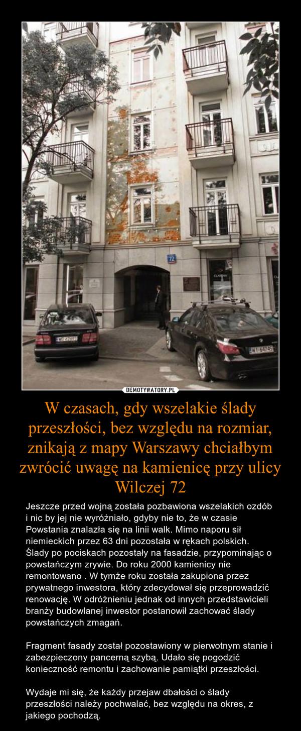 W czasach, gdy wszelakie ślady przeszłości, bez względu na rozmiar, znikają z mapy Warszawy chciałbym zwrócić uwagę na kamienicę przy ulicy Wilczej 72 – Jeszcze przed wojną została pozbawiona wszelakich ozdób i nic by jej nie wyróżniało, gdyby nie to, że w czasie Powstania znalazła się na linii walk. Mimo naporu sił niemieckich przez 63 dni pozostała w rękach polskich. Ślady po pociskach pozostały na fasadzie, przypominając o powstańczym zrywie. Do roku 2000 kamienicy nie remontowano . W tymże roku została zakupiona przez prywatnego inwestora, który zdecydował się przeprowadzić renowację. W odróżnieniu jednak od innych przedstawicieli branży budowlanej inwestor postanowił zachować ślady powstańczych zmagań.Fragment fasady został pozostawiony w pierwotnym stanie i zabezpieczony pancerną szybą. Udało się pogodzić konieczność remontu i zachowanie pamiątki przeszłości.Wydaje mi się, że każdy przejaw dbałości o ślady przeszłości należy pochwalać, bez względu na okres, z jakiego pochodzą.